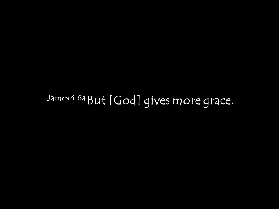 James 4:6a But [God] gives more grace.